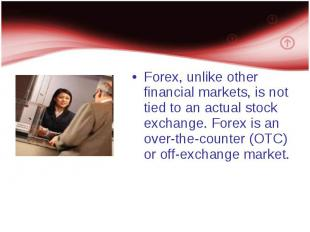 Forex, unlike other financial markets, is not tied to an actual stock exchange.