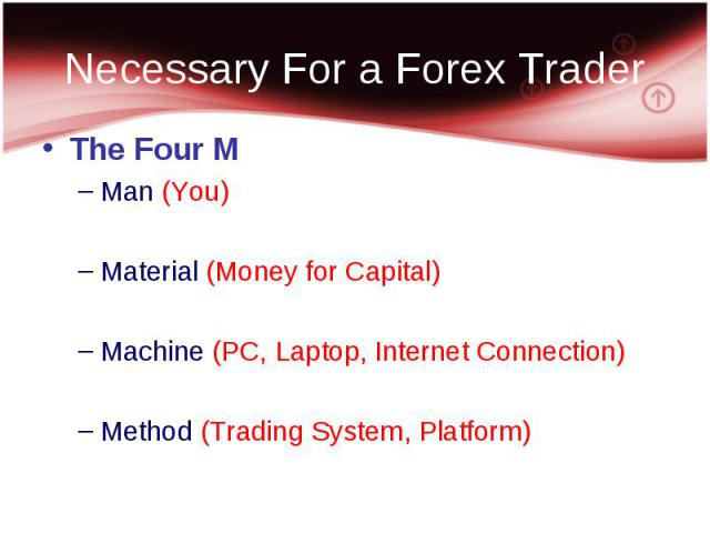The Four M The Four M Man (You) Material (Money for Capital) Machine (PC, Laptop, Internet Connection) Method (Trading System, Platform)