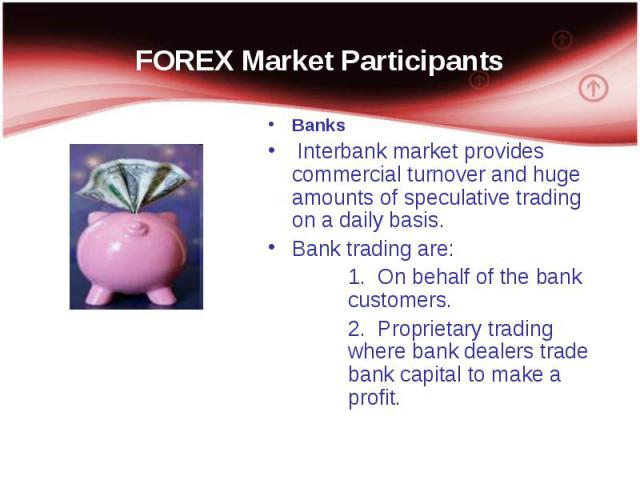 Banks Banks Interbank market provides commercial turnover and huge amounts of speculative trading on a daily basis. Bank trading are: 1. On behalf of the bank customers. 2. Proprietary trading where bank dealers trade bank capital to make a profit.