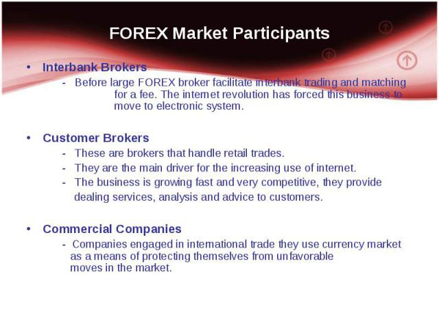 Interbank Brokers Interbank Brokers - Before large FOREX broker facilitate interbank trading and matching for a fee. The internet revolution has forced this business to move to electronic system. Customer Brokers - These are brokers that handle reta…