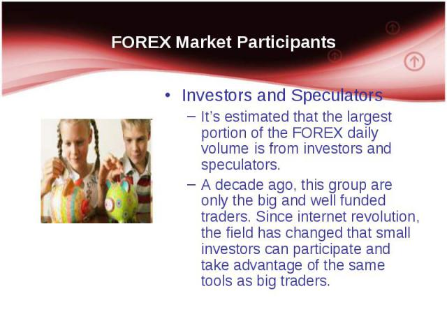 Investors and Speculators It's estimated that the largest portion of the FOREX daily volume is from investors and speculators. A decade ago, this group are only the big and well funded traders. Since internet revolution, the field has changed that s…
