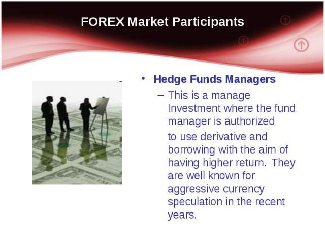 Hedge Funds Managers Hedge Funds Managers This is a manage Investment where the fund manager is authorized to use derivative and borrowing with the aim of having higher return. They are well known for aggressive currency speculation in the recent years.