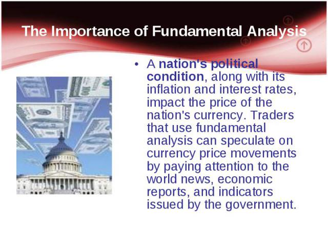 A nation's political condition, along with its inflation and interest rates, impact the price of the nation's currency. Traders that use fundamental analysis can speculate on currency price movements by paying attention to the world news, economic r…