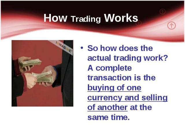 So how does the actual trading work? A complete transaction is the buying of one currency and selling of another at the same time. So how does the actual trading work? A complete transaction is the buying of one currency and selling of another at th…