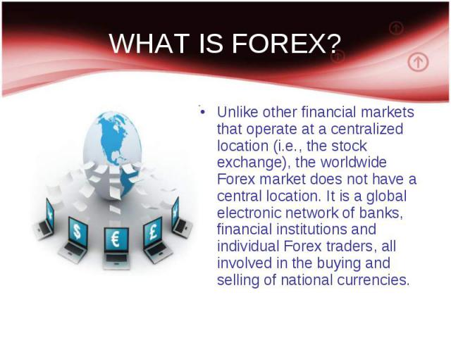 WHAT IS FOREX? Unlike other financial markets that operate at a centralized location (i.e., the stock exchange), the worldwide Forex market does not have a central location. It is a global electronic network of banks, financial institutions and indi…