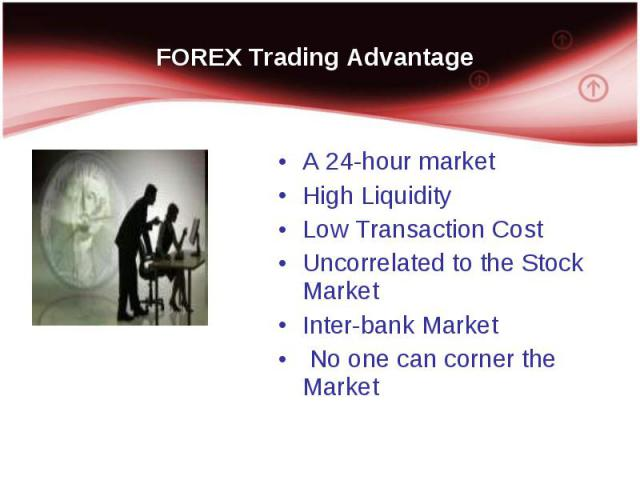 A 24-hour market A 24-hour market High Liquidity Low Transaction Cost Uncorrelated to the Stock Market Inter-bank Market No one can corner the Market