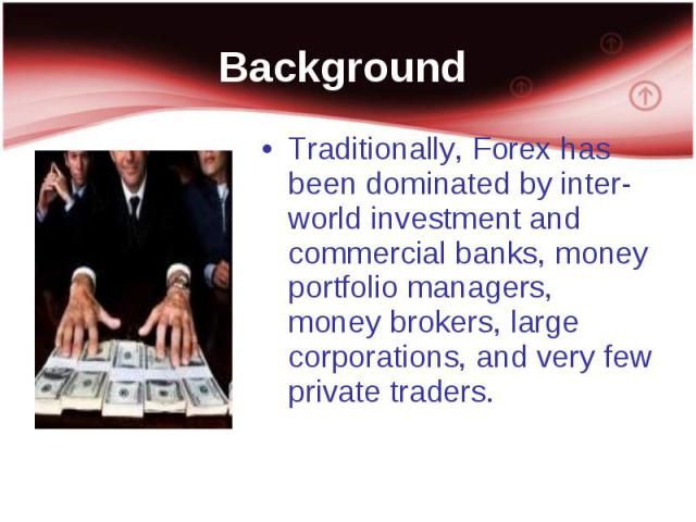 Traditionally, Forex has been dominated by inter-world investment and commercial banks, money portfolio managers, money brokers, large corporations, and very few private traders. Traditionally, Forex has been dominated by inter-world investment and …