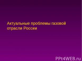 Актуальные проблемы газовой отрасли России