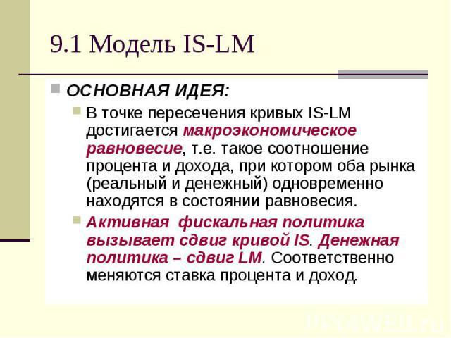 9.1 Модель IS-LM ОСНОВНАЯ ИДЕЯ: В точке пересечения кривых IS-LM достигается макроэкономическое равновесие, т.е. такое соотношение процента и дохода, при котором оба рынка (реальный и денежный) одновременно находятся в состоянии равновесия. Активная…