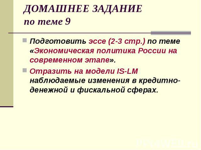 ДОМАШНЕЕ ЗАДАНИЕ по теме 9 Подготовить эссе (2-3 стр.) по теме «Экономическая политика России на современном этапе». Отразить на модели IS-LM наблюдаемые изменения в кредитно-денежной и фискальной сферах.