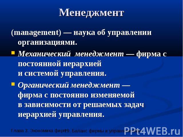 Менеджмент (management) — наука об управлении организациями. Механический менеджмент — фирма с постоянной иерархией и системой управления. Органический менеджмент — фирма с постоянно изменяемой в зависимости от решаемых задач иерархией управления.