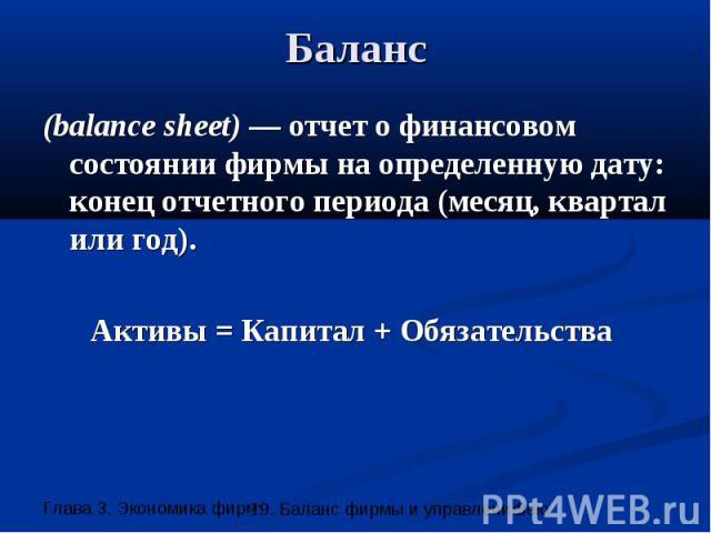 Баланс (balance sheet) — отчет о финансовом состоянии фирмы на определенную дату: конец отчетного периода (месяц, квартал или год). Активы = Капитал + Обязательства