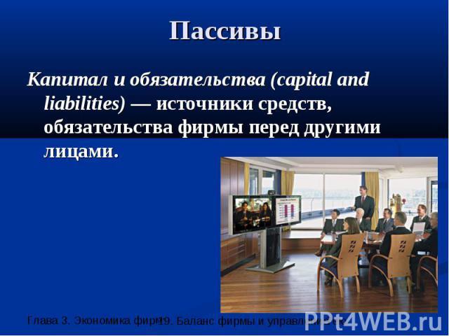 Пассивы Капитал и обязательства (capital and liabilities) — источники средств, обязательства фирмы перед другими лицами.