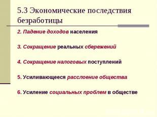 5.3 Экономические последствия безработицы 2. Падение доходов населения 3. Сокращ