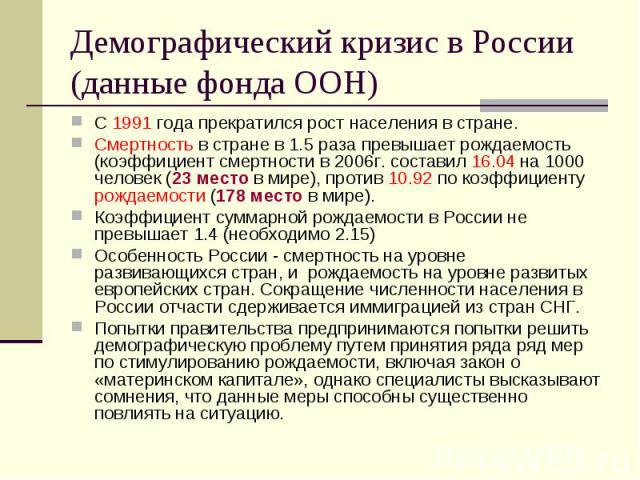 Демографический кризис в России (данные фонда ООН) С 1991 года прекратился рост населения в стране. Смертность в стране в 1.5 раза превышает рождаемость (коэффициент смертности в 2006г. составил 16.04 на 1000 человек (23 место в мире), против 10.92 …
