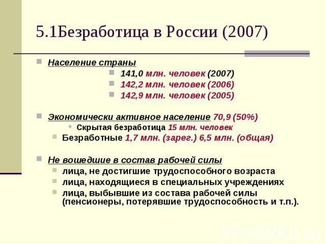 5.1Безработица в России (2007) Население страны 141,0 млн. человек (2007) 142,2 млн. человек (2006) 142,9 млн. человек (2005) Экономически активное население 70,9 (50%) Скрытая безработица 15млн. человек Безработные 1,7 млн. (зарег.) 6,5 млн. …