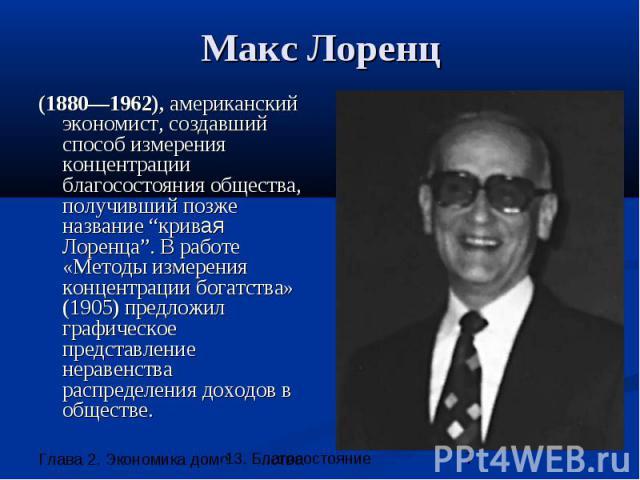 """Макс Лоренц (1880—1962), американский экономист, создавший способ измерения концентрации благосостояния общества, получивший позже название """"кривая Лоренца"""". В работе «Методы измерения концентрации богатства» (1905) предложил графическое представлен…"""