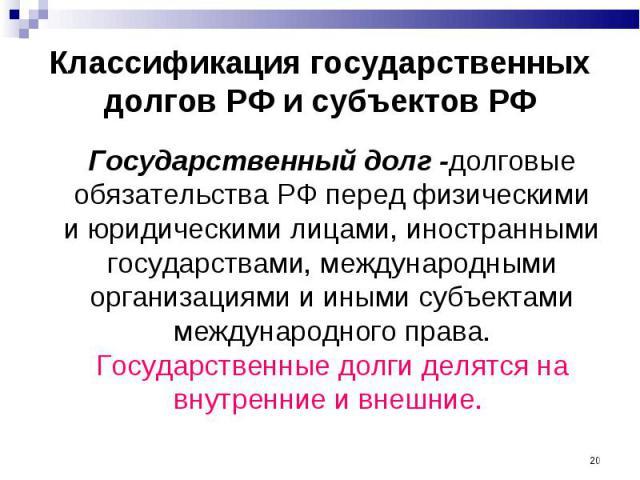 Государственный долг -долговые обязательства РФ перед физическими и юридическими лицами, иностранными государствами, международными организациями и иными субъектами международного права. Государственные долги делятся на внутренние и внешние. Государ…