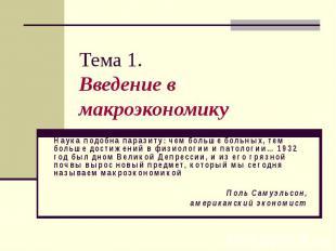 Тема 1. Введение в макроэкономику Наука подобна паразиту: чем больше больных, те