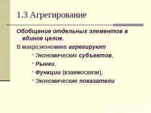 1.3 Агрегирование Обобщение отдельных элементов в единое целое. В макроэкономике