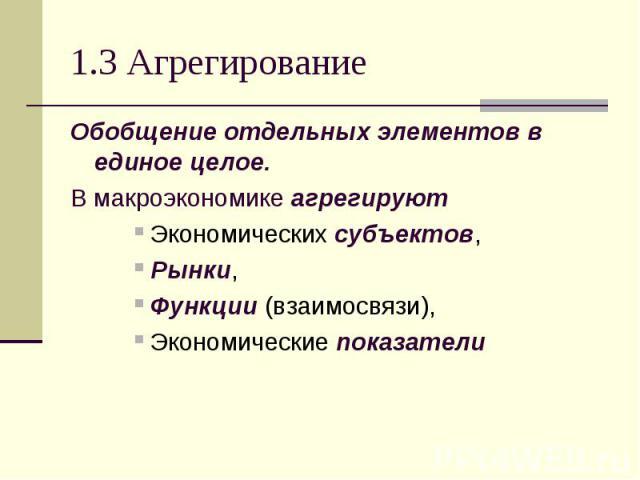 1.3 Агрегирование Обобщение отдельных элементов в единое целое. В макроэкономике агрегируют Экономических субъектов, Рынки, Функции (взаимосвязи), Экономические показатели