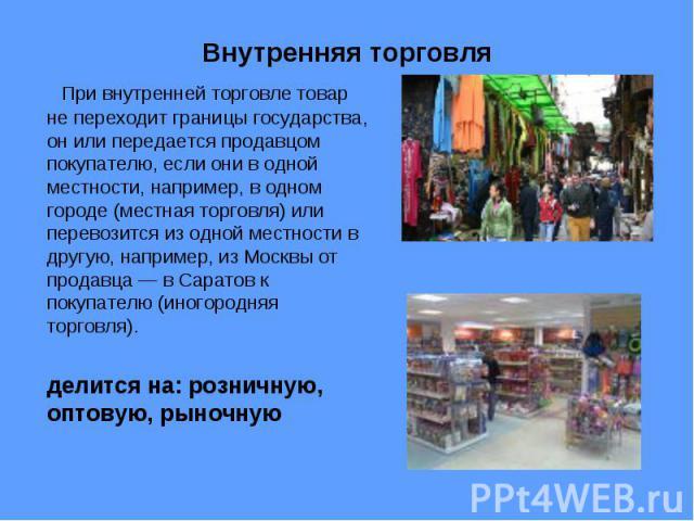 При внутренней торговле товар не переходит границы государства, он или передается продавцом покупателю, если они в одной местности, например, в одном городе (местная торговля) или перевозится из одной местности в другую, например, из Москвы от прода…
