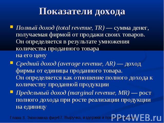 Показатели дохода Полный доход (total revenue, TR) — сумма денег, получаемая фирмой от продажи своих товаров. Он определяется в результате умножения количества проданного товара на его цену Средний доход (average revenue, AR) — доход фирмы от единиц…
