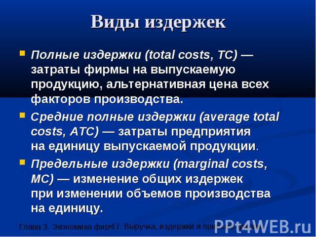 Виды издержек Полные издержки (total costs, TC) —затраты фирмы на выпускаемую продукцию, альтернативная цена всех факторов производства. Средние полные издержки (average total costs, ATC) — затраты предприятия на единицу выпускаемой продукции. Преде…