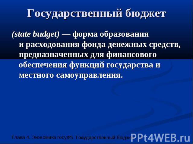 Государственный бюджет (state budget) — форма образования и расходования фонда денежных средств, предназначенных для финансового обеспечения функций государства и местного самоуправления.
