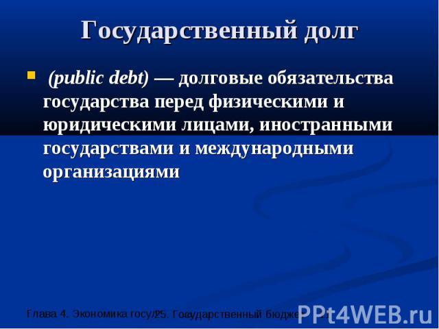 Государственный долг (public debt) — долговые обязательства государства перед физическими и юридическими лицами, иностранными государствами и международными организациями
