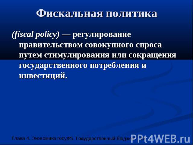 Фискальная политика (fiscal policy) — регулирование правительством совокупного спроса путем стимулирования или сокращения государственного потребления и инвестиций.