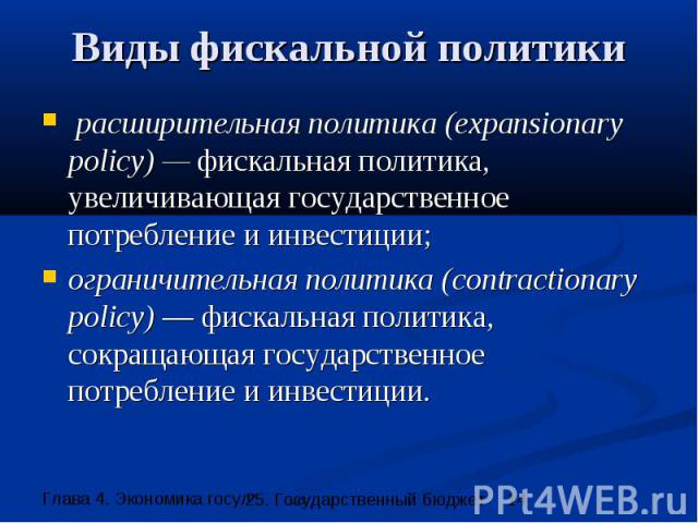 Виды фискальной политики расширительная политика (expansionary policy) — фискальная политика, увеличивающая государственное потребление и инвестиции; ограничительная политика (contractionary policy) — фискальная политика, сокращающая государственное…
