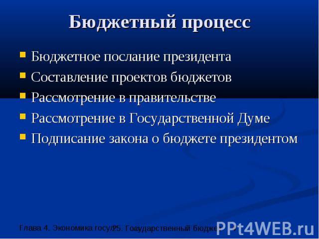 Бюджетный процесс Бюджетное послание президента Составление проектов бюджетов Рассмотрение в правительстве Рассмотрение в Государственной Думе Подписание закона о бюджете президентом