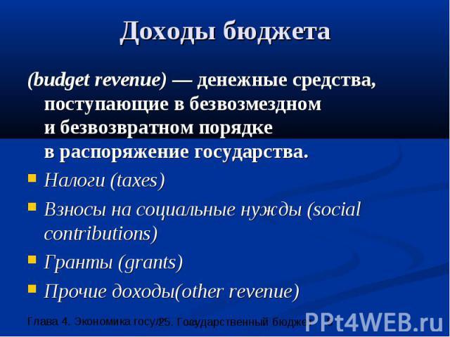 Доходы бюджета (budget revenue) — денежные средства, поступающие в безвозмездном и безвозвратном порядке в распоряжение государства. Налоги (taxes) Взносы на социальные нужды (social contributions) Гранты (grants) Прочие доходы(other revenue)