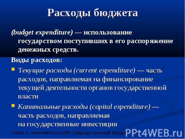 Расходы бюджета (budget expenditure) — использование государством поступивших в его распоряжение денежных средств. Виды расходов: Текущие расходы (current expenditure) — часть расходов, направляемая на финансирование текущей деятельности органов гос…