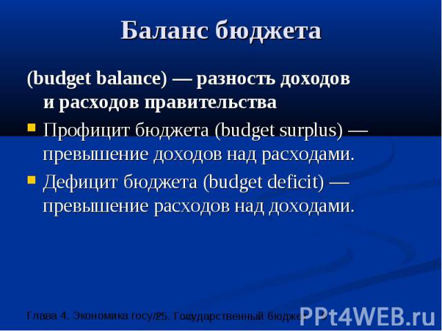 Баланс бюджета (budget balance) — разность доходов и расходов правительства Профицит бюджета (budget surplus) — превышение доходов над расходами. Дефицит бюджета (budget deficit) — превышение расходов над доходами.