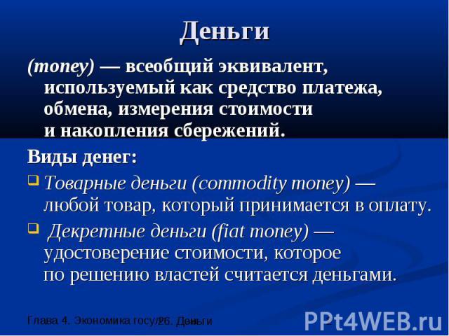 Деньги (money) — всеобщий эквивалент, используемый как средство платежа, обмена, измерения стоимости и накопления сбережений. Виды денег: Товарные деньги (commodity money) — любой товар, который принимается в оплату. Декретные деньги (fiat money) —у…