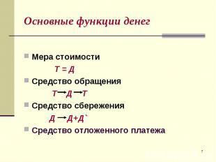 Мера стоимости Т = Д Средство обращения Т Д Т Средство сбережения Д Д+Д` Средств