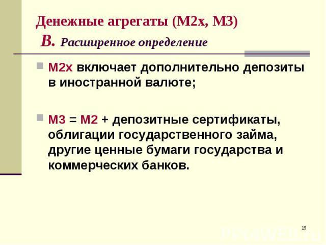 М2х включает дополнительно депозиты в иностранной валюте; М2х включает дополнительно депозиты в иностранной валюте; М3 = М2 + депозитные сертификаты, облигации государственного займа, другие ценные бумаги государства и коммерческих банков.