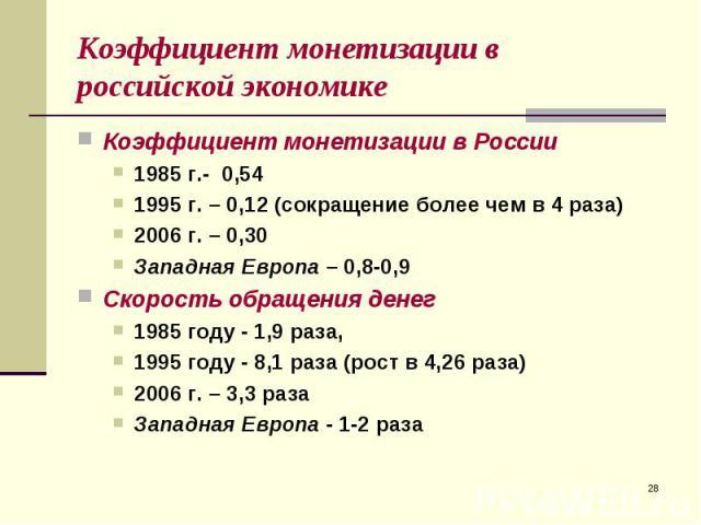 Коэффициент монетизации в России Коэффициент монетизации в России 1985 г.- 0,54 1995 г. – 0,12 (сокращение более чем в 4 раза) 2006 г. – 0,30 Западная Европа – 0,8-0,9 Скорость обращения денег 1985 году - 1,9 раза, 1995 году - 8,1 раза (рост в 4,26 …