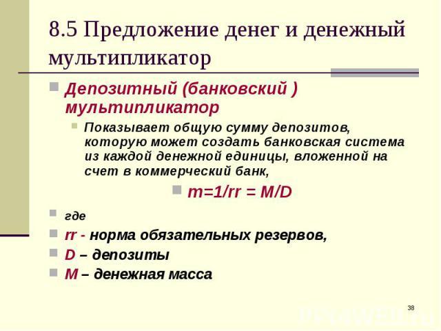 Депозитный (банковский ) мультипликатор Депозитный (банковский ) мультипликатор Показывает общую сумму депозитов, которую может создать банковская система из каждой денежной единицы, вложенной на счет в коммерческий банк, m=1/rr = M/D где rr - норма…
