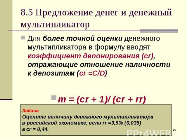 Для более точной оценки денежного мультипликатора в формулу вводят коэффициент депонирования (cr), отражающие отношение наличности к депозитам (сr =C/D) Для более точной оценки денежного мультипликатора в формулу вводят коэффициент депонирования (cr…