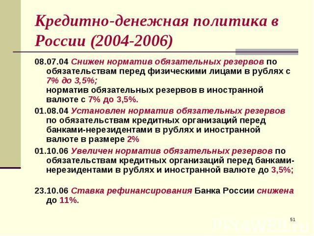 08.07.04 Снижен норматив обязательных резервов по обязательствам перед физическими лицами в рублях с 7% до 3,5%; норматив обязательных резервов в иностранной валюте с 7% до 3,5%. 08.07.04 Снижен норматив обязательных резервов по обязательствам перед…