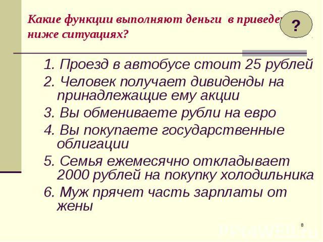 1. Проезд в автобусе стоит 25 рублей 1. Проезд в автобусе стоит 25 рублей 2. Человек получает дивиденды на принадлежащие ему акции 3. Вы обмениваете рубли на евро 4. Вы покупаете государственные облигации 5. Семья ежемесячно откладывает 2000 рублей …