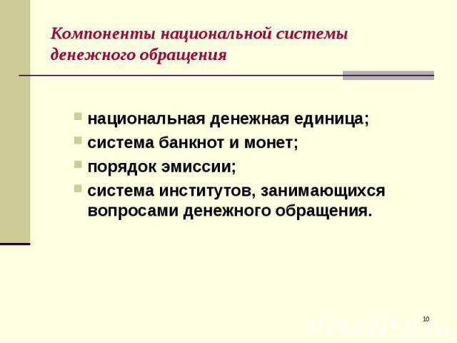 национальная денежная единица; система банкнот и монет; порядок эмиссии; система институтов, занимающихся вопросами денежного обращения.