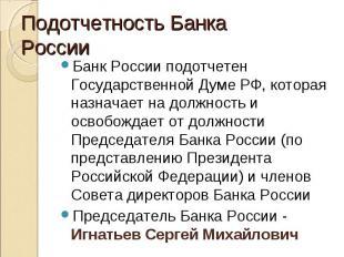 Банк России подотчетен Государственной Думе РФ, которая назначает на должность и