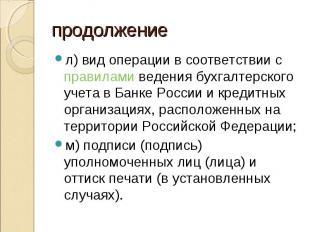 л) вид операции в соответствии с правилами ведения бухгалтерского учета в Банке