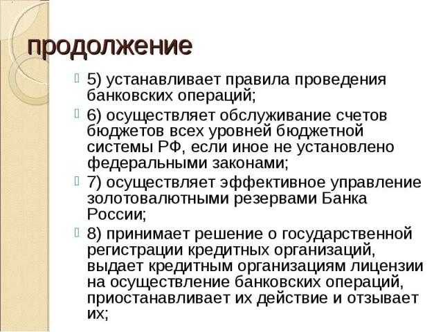 5) устанавливает правила проведения банковских операций; 5) устанавливает правила проведения банковских операций; 6) осуществляет обслуживание счетов бюджетов всех уровней бюджетной системы РФ, если иное не установлено федеральными законами; 7) осущ…
