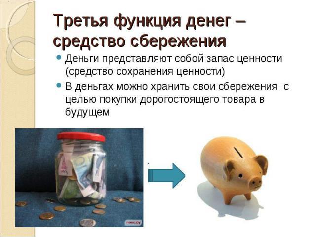 Деньги представляют собой запас ценности (средство сохранения ценности) Деньги представляют собой запас ценности (средство сохранения ценности) В деньгах можно хранить свои сбережения с целью покупки дорогостоящего товара в будущем