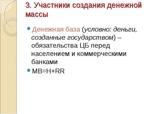 Денежная база (условно: деньги, созданные государством) – обязательства ЦБ перед населением и коммерческими банками Денежная база (условно: деньги, созданные государством) – обязательства ЦБ перед населением и коммерческими банками MB=H+RR
